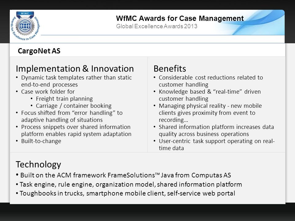 WfMC Awards for Case Management Global Excellence Awards 2013 CargoNet AS Implementation & Innovation Dynamic task templates rather than static end-to-end processes Case work folder for Freight train planning Carriage / container booking Focus shifted from error handling to adaptive handling of situations Process snippets over shared information platform enables rapid system adaptation Built-to-change Benefits Considerable cost reductions related to customer handling Knowledge based & real-time driven customer handling Managing physical reality - new mobile clients gives proximity from event to recording… Shared information platform increases data quality across business operations User-centric task support operating on real- time data Technology Built on the ACM framework FrameSolutions Java from Computas AS Task engine, rule engine, organization model, shared information platform Toughbooks in trucks, smartphone mobile client, self-service web portal
