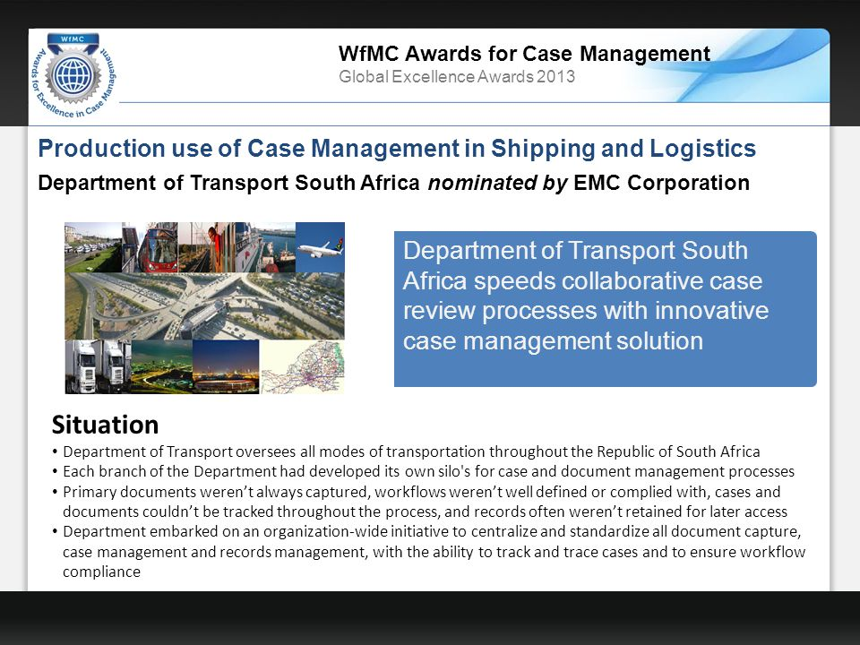 WfMC Awards for Case Management Global Excellence Awards 2013 Production use of Case Management in Shipping and Logistics Department of Transport South Africa nominated by EMC Corporation Department of Transport South Africa speeds collaborative case review processes with innovative case management solution Situation Department of Transport oversees all modes of transportation throughout the Republic of South Africa Each branch of the Department had developed its own silo s for case and document management processes Primary documents werent always captured, workflows werent well defined or complied with, cases and documents couldnt be tracked throughout the process, and records often werent retained for later access Department embarked on an organization-wide initiative to centralize and standardize all document capture, case management and records management, with the ability to track and trace cases and to ensure workflow compliance