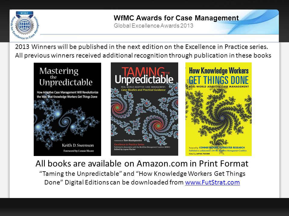 WfMC Awards for Case Management Global Excellence Awards 2013 All books are available on Amazon.com in Print Format Taming the Unpredictable and How Knowledge Workers Get Things Done Digital Editions can be downloaded from www.FutStrat.comwww.FutStrat.com 2013 Winners will be published in the next edition on the Excellence in Practice series.
