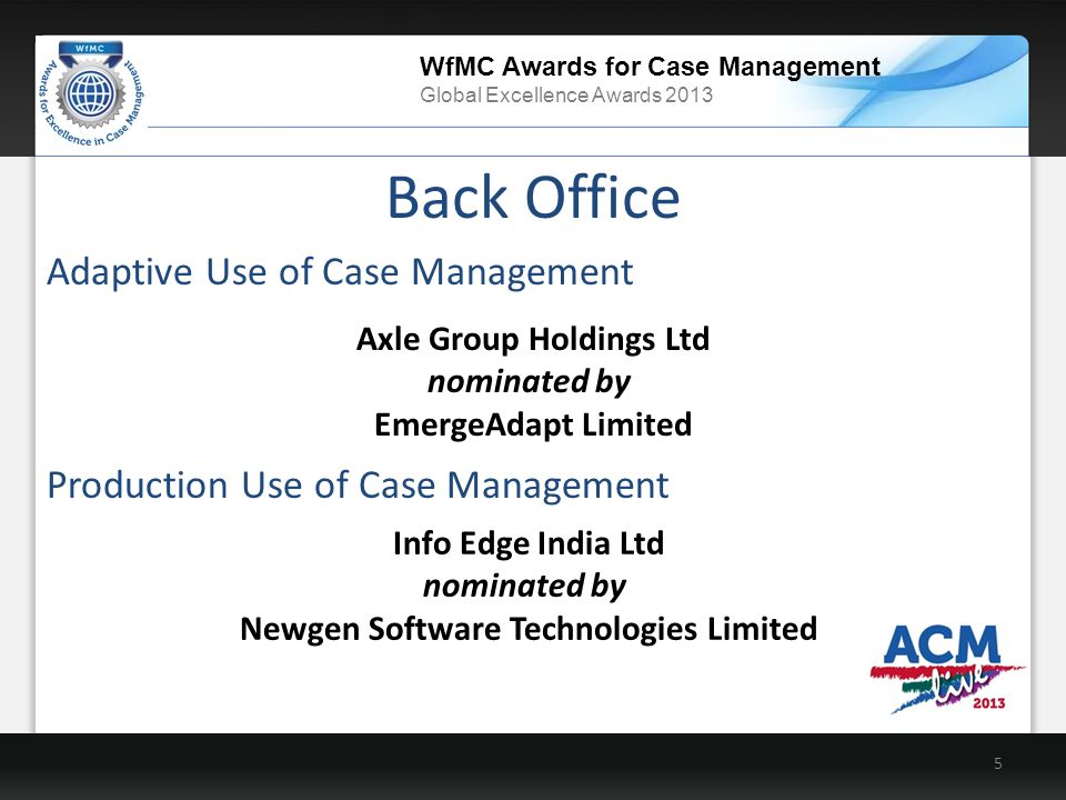 WfMC Awards for Case Management Global Excellence Awards 2013 Info Edge India Ltd nominated by Newgen Software Technologies Limited Back Office 5 Production Use of Case Management Axle Group Holdings Ltd nominated by EmergeAdapt Limited Adaptive Use of Case Management