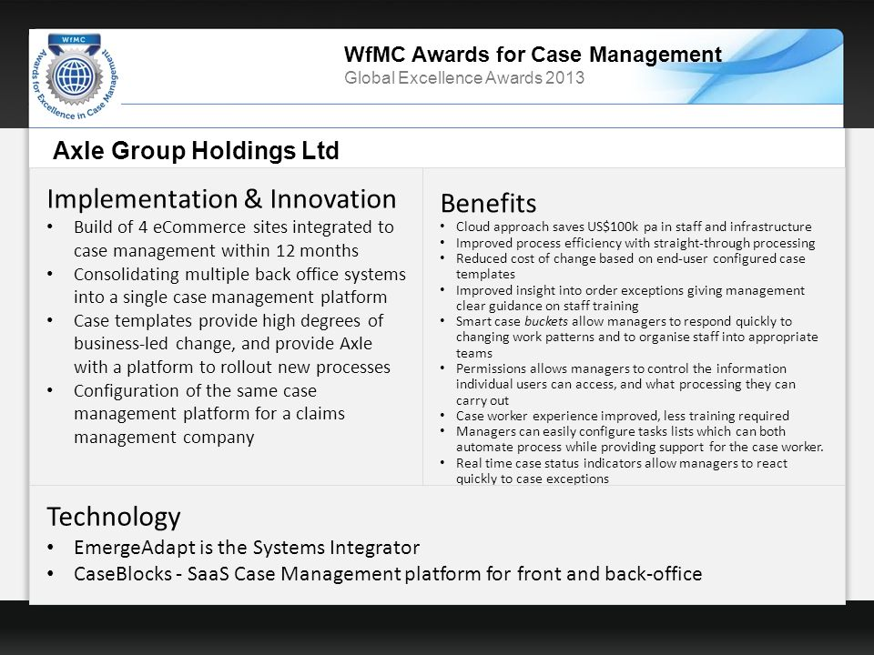 WfMC Awards for Case Management Global Excellence Awards 2013 Axle Group Holdings Ltd Implementation & Innovation Build of 4 eCommerce sites integrated to case management within 12 months Consolidating multiple back office systems into a single case management platform Case templates provide high degrees of business-led change, and provide Axle with a platform to rollout new processes Configuration of the same case management platform for a claims management company Benefits Cloud approach saves US$100k pa in staff and infrastructure Improved process efficiency with straight-through processing Reduced cost of change based on end-user configured case templates Improved insight into order exceptions giving management clear guidance on staff training Smart case buckets allow managers to respond quickly to changing work patterns and to organise staff into appropriate teams Permissions allows managers to control the information individual users can access, and what processing they can carry out Case worker experience improved, less training required Managers can easily configure tasks lists which can both automate process while providing support for the case worker.