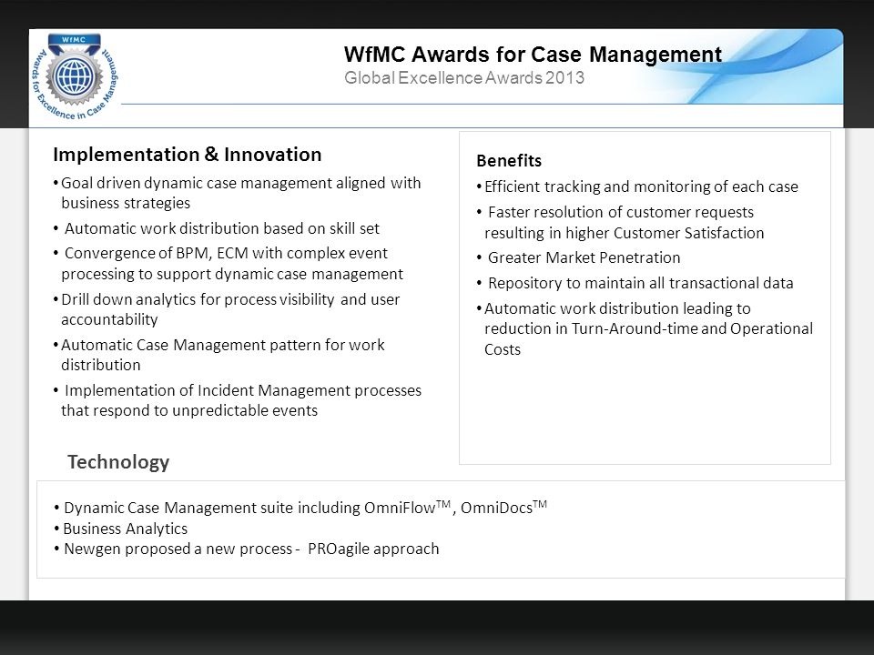 WfMC Awards for Case Management Global Excellence Awards 2013 Benefits Efficient tracking and monitoring of each case Faster resolution of customer requests resulting in higher Customer Satisfaction Greater Market Penetration Repository to maintain all transactional data Automatic work distribution leading to reduction in Turn-Around-time and Operational Costs Dynamic Case Management suite including OmniFlow TM, OmniDocs TM Business Analytics Newgen proposed a new process - PROagile approach Technology Implementation & Innovation Goal driven dynamic case management aligned with business strategies Automatic work distribution based on skill set Convergence of BPM, ECM with complex event processing to support dynamic case management Drill down analytics for process visibility and user accountability Automatic Case Management pattern for work distribution Implementation of Incident Management processes that respond to unpredictable events