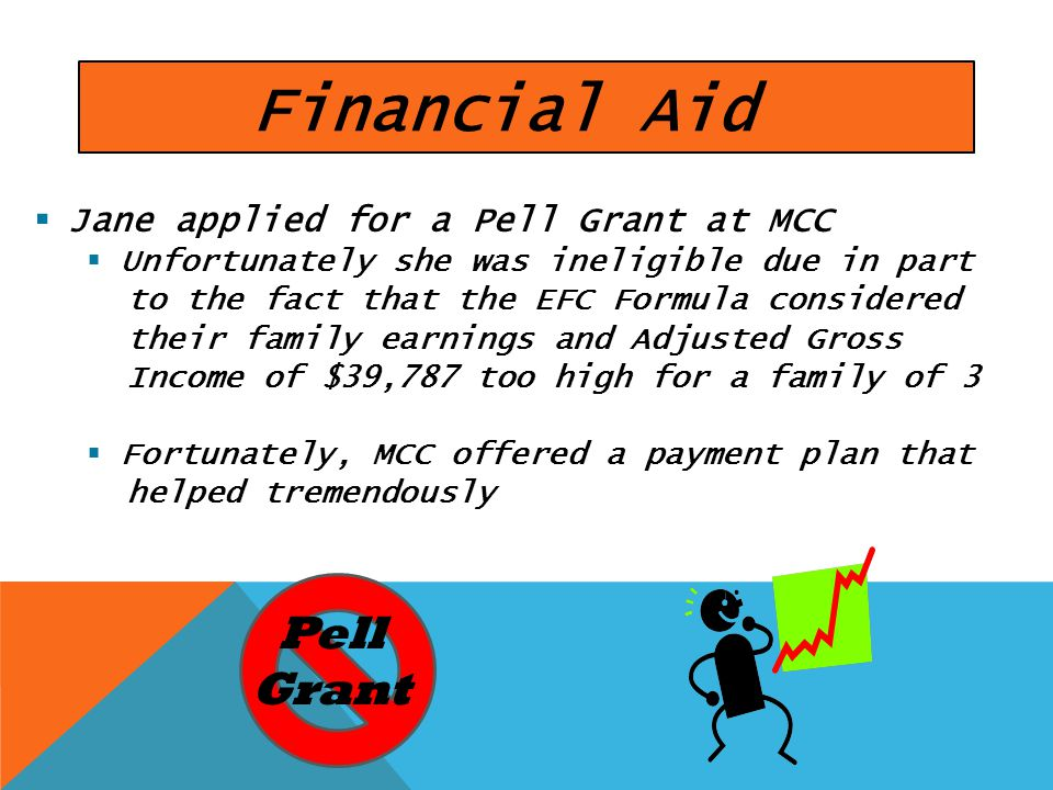 Financial Aid Jane applied for a Pell Grant at MCC Unfortunately she was ineligible due in part to the fact that the EFC Formula considered their family earnings and Adjusted Gross Income of $39,787 too high for a family of 3 Fortunately, MCC offered a payment plan that helped tremendously Pell Grant