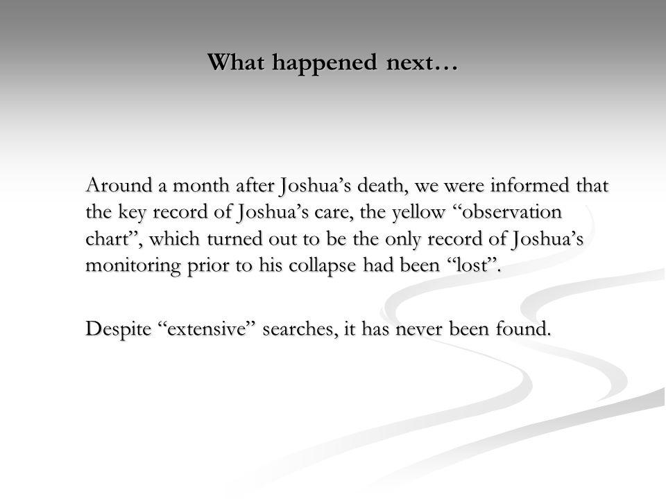 What happened next… Around a month after Joshuas death, we were informed that the key record of Joshuas care, the yellow observation chart, which turn