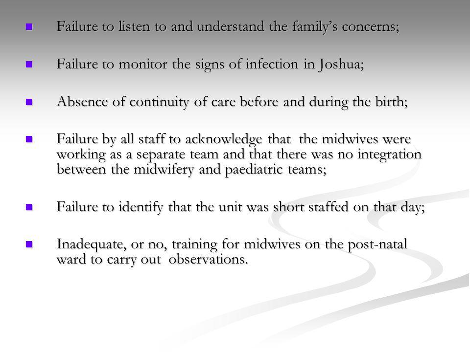 Failure to listen to and understand the familys concerns; Failure to listen to and understand the familys concerns; Failure to monitor the signs of infection in Joshua; Failure to monitor the signs of infection in Joshua; Absence of continuity of care before and during the birth; Absence of continuity of care before and during the birth; Failure by all staff to acknowledge that the midwives were working as a separate team and that there was no integration between the midwifery and paediatric teams; Failure by all staff to acknowledge that the midwives were working as a separate team and that there was no integration between the midwifery and paediatric teams; Failure to identify that the unit was short staffed on that day; Failure to identify that the unit was short staffed on that day; Inadequate, or no, training for midwives on the post-natal ward to carry out observations.
