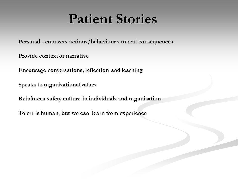 Patient Stories Personal - connects actions/behaviour s to real consequences Provide context or narrative Encourage conversations, reflection and learning Speaks to organisational values Reinforces safety culture in individuals and organisation To err is human, but we can learn from experience