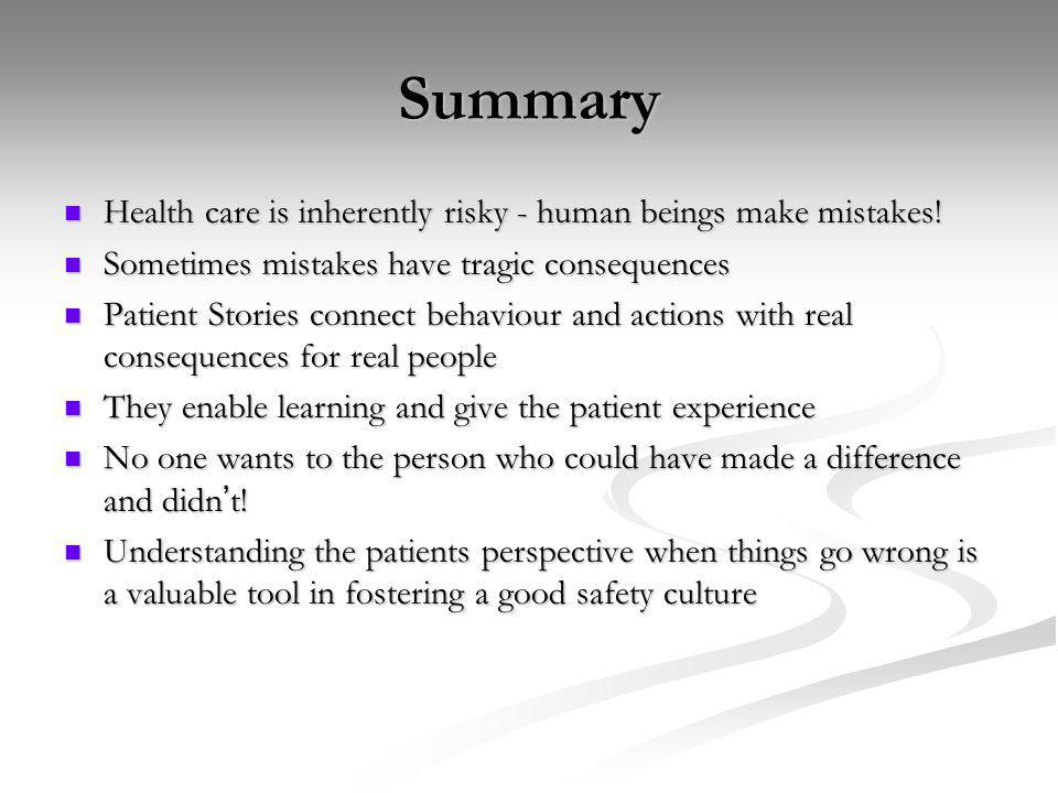 Summary Health care is inherently risky - human beings make mistakes! Health care is inherently risky - human beings make mistakes! Sometimes mistakes