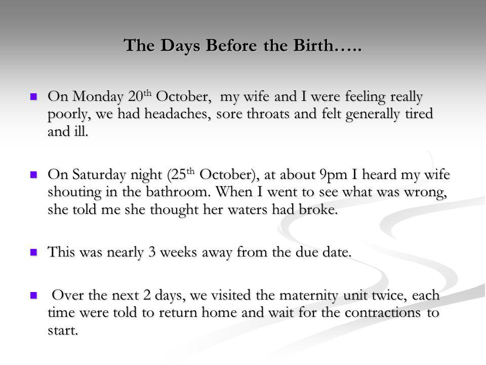 The Days Before the Birth….. On Monday 20 th October, my wife and I were feeling really poorly, we had headaches, sore throats and felt generally tire