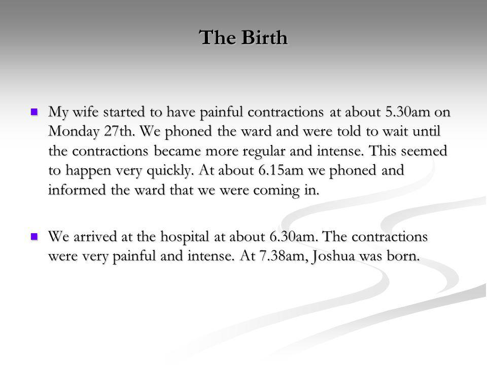 The Birth My wife started to have painful contractions at about 5.30am on Monday 27th. We phoned the ward and were told to wait until the contractions