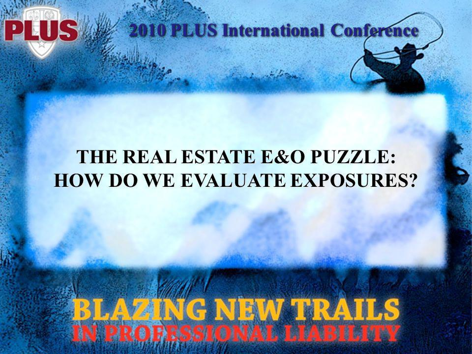 2010 PLUS International Conference THE REAL ESTATE E&O PUZZLE: HOW DO WE EVALUATE EXPOSURES