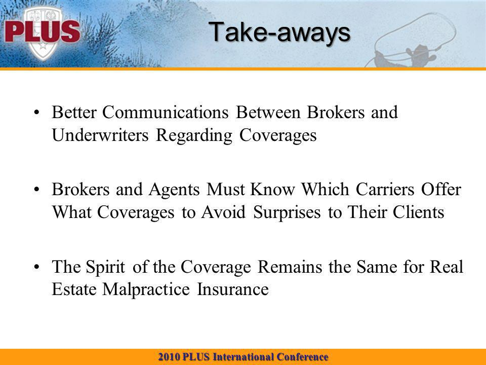 2010 PLUS International Conference Take-aways Better Communications Between Brokers and Underwriters Regarding Coverages Brokers and Agents Must Know Which Carriers Offer What Coverages to Avoid Surprises to Their Clients The Spirit of the Coverage Remains the Same for Real Estate Malpractice Insurance