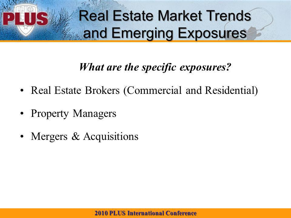 2010 PLUS International Conference Real Estate Market Trends and Emerging Exposures What are the specific exposures for each category.