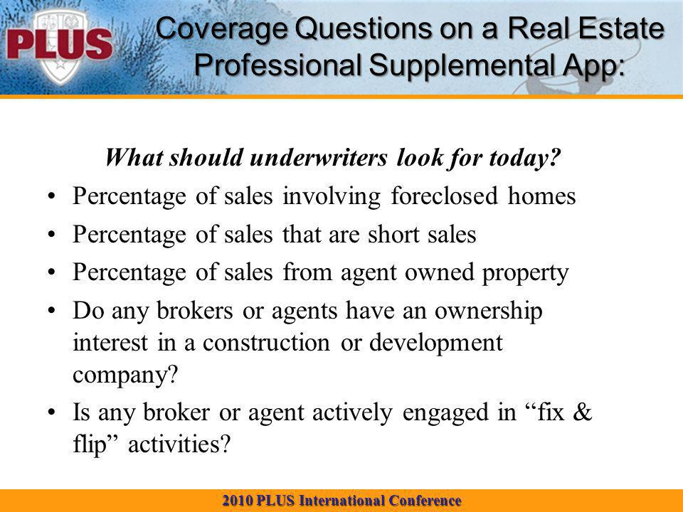 2010 PLUS International Conference Coverage Questions on a Real Estate Professional Supplemental App: What should underwriters look for today.