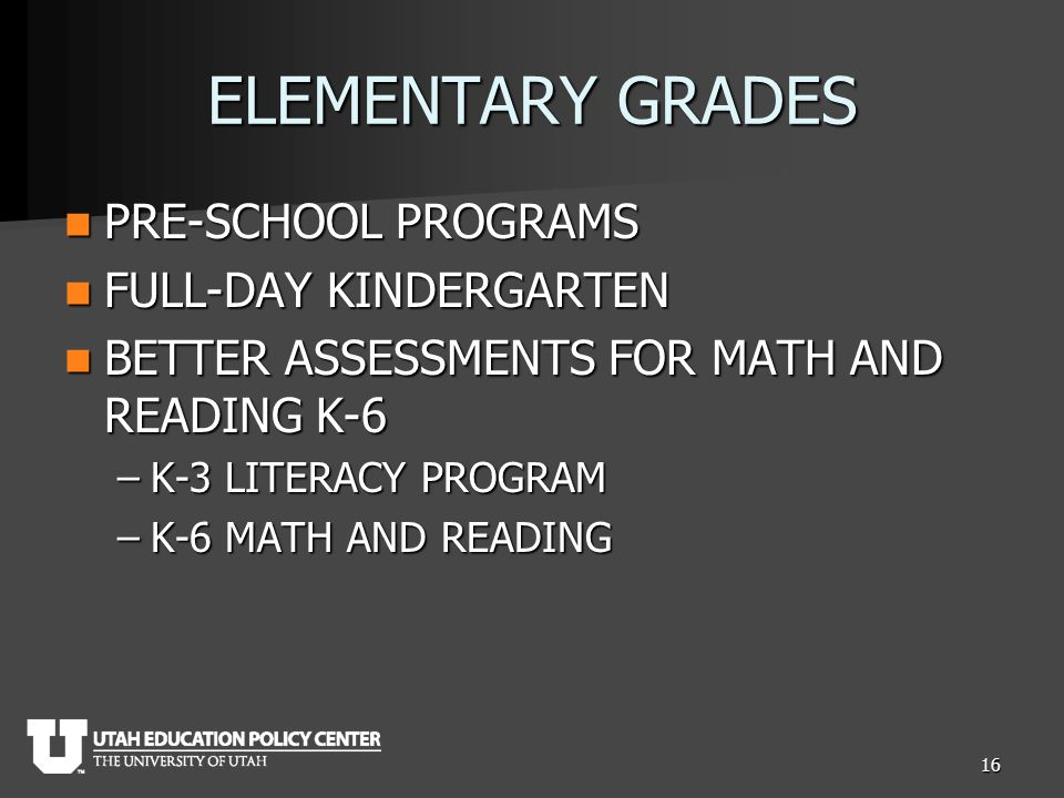 ELEMENTARY GRADES PRE-SCHOOL PROGRAMS PRE-SCHOOL PROGRAMS FULL-DAY KINDERGARTEN FULL-DAY KINDERGARTEN BETTER ASSESSMENTS FOR MATH AND READING K-6 BETTER ASSESSMENTS FOR MATH AND READING K-6 –K-3 LITERACY PROGRAM –K-6 MATH AND READING 16