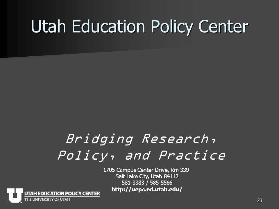 Utah Education Policy Center 23 Bridging Research, Policy, and Practice 1705 Campus Center Drive, Rm 339 Salt Lake City, Utah 84112 581-3383 / 585-5566 http://uepc.ed.utah.edu/