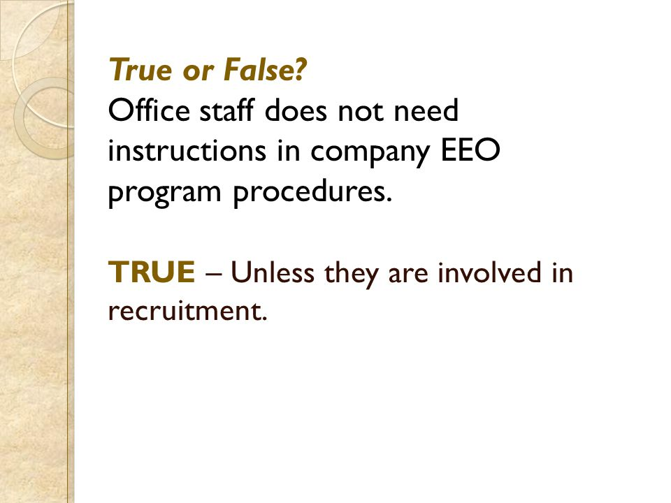 True or False? Office staff does not need instructions in company EEO program procedures. TRUE – Unless they are involved in recruitment.