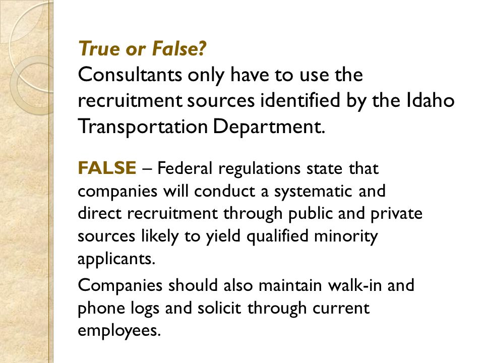 True or False? Consultants only have to use the recruitment sources identified by the Idaho Transportation Department. FALSE – Federal regulations sta