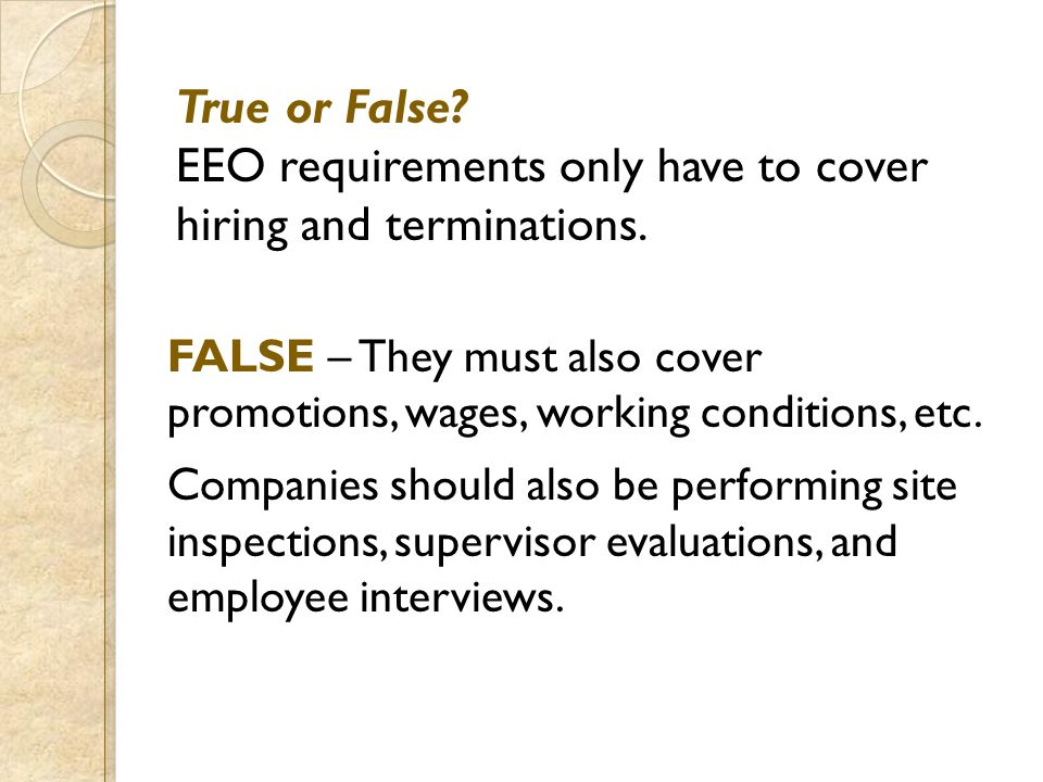 True or False? EEO requirements only have to cover hiring and terminations. FALSE – They must also cover promotions, wages, working conditions, etc. C