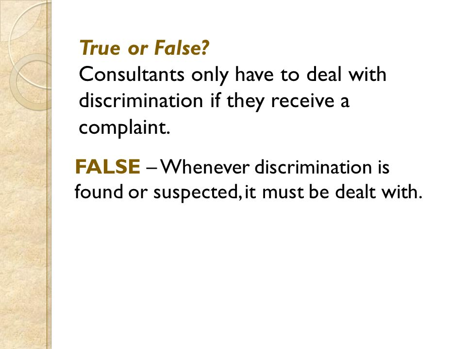 True or False? Consultants only have to deal with discrimination if they receive a complaint. FALSE – Whenever discrimination is found or suspected, i