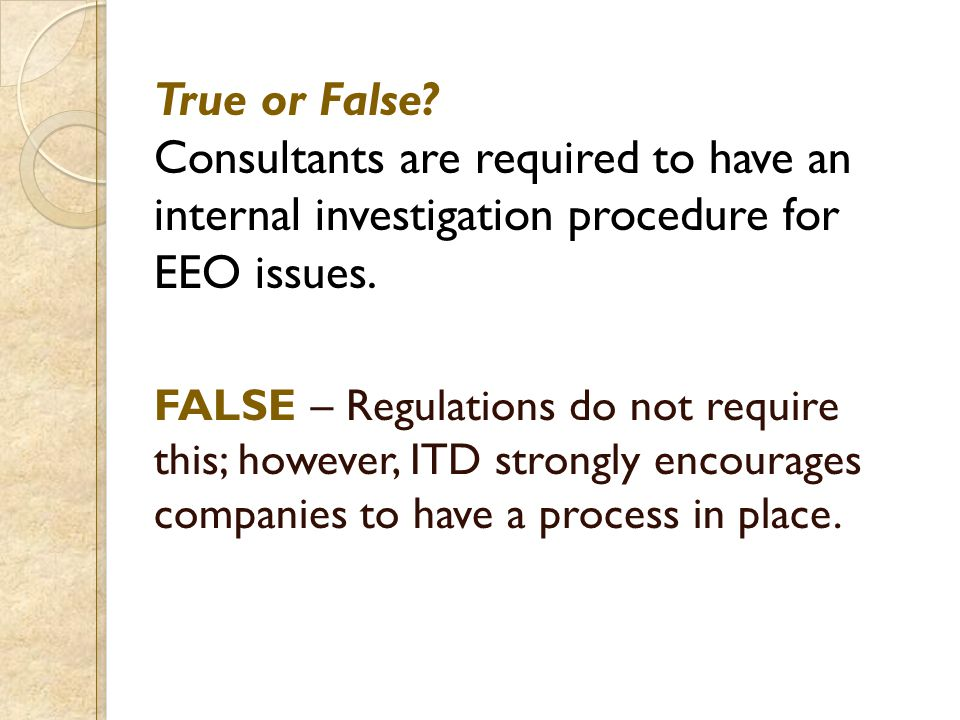 True or False? Consultants are required to have an internal investigation procedure for EEO issues. FALSE – Regulations do not require this; however,