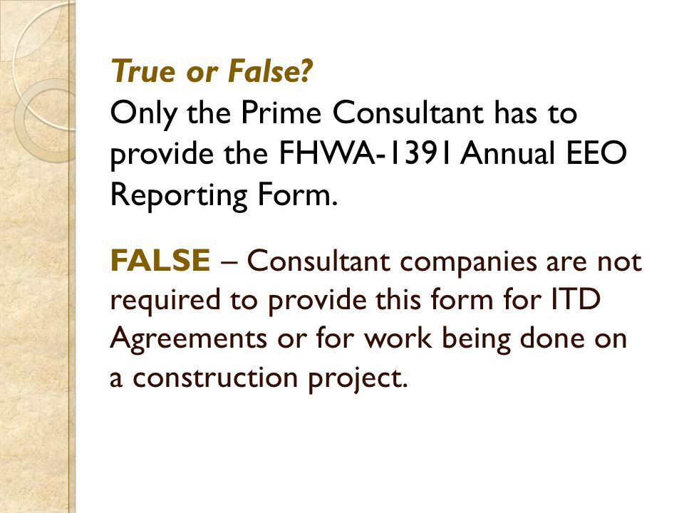 True or False? Only the Prime Consultant has to provide the FHWA-1391 Annual EEO Reporting Form. FALSE – Consultant companies are not required to prov