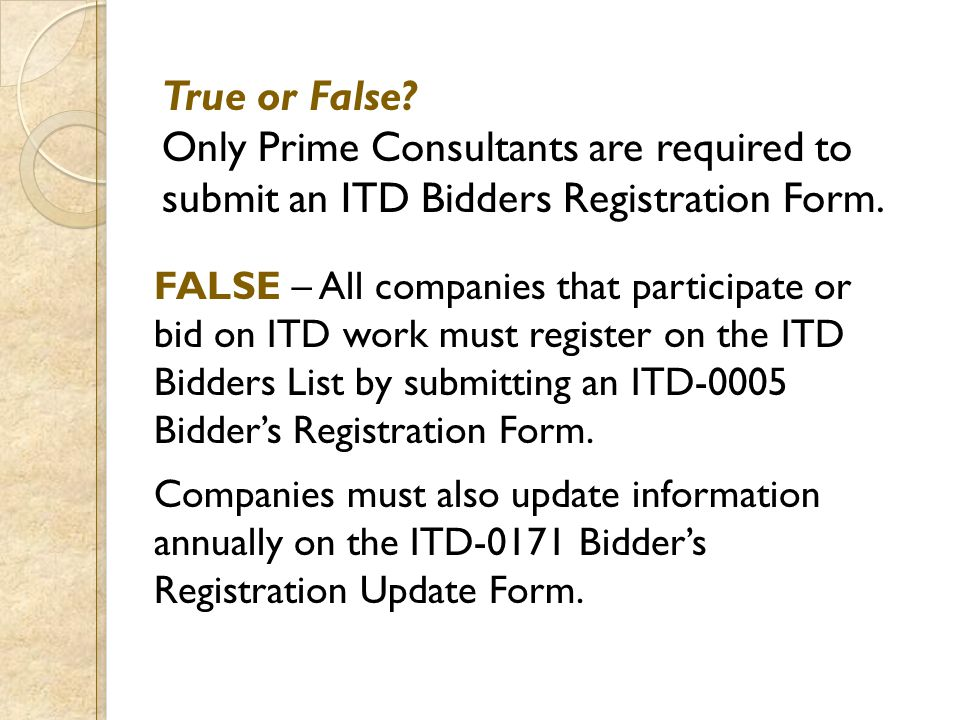 True or False? Only Prime Consultants are required to submit an ITD Bidders Registration Form. FALSE – All companies that participate or bid on ITD wo