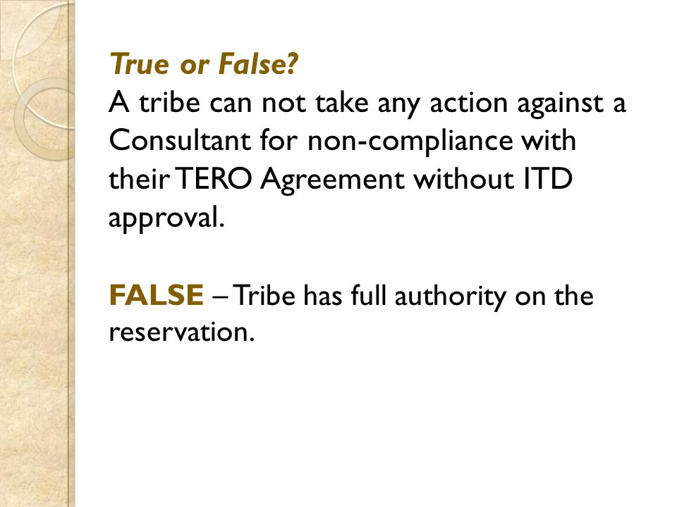 True or False? A tribe can not take any action against a Consultant for non-compliance with their TERO Agreement without ITD approval. FALSE – Tribe h
