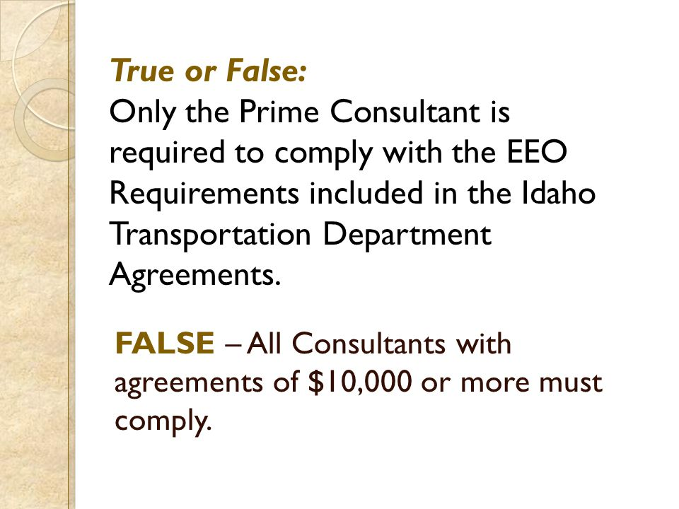 True or False: Only the Prime Consultant is required to comply with the EEO Requirements included in the Idaho Transportation Department Agreements. F