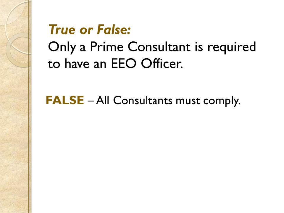 True or False: Only a Prime Consultant is required to have an EEO Officer. FALSE – All Consultants must comply.