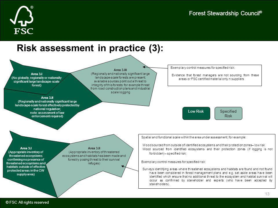 Forest Stewardship Council ® © FSC All rights reserved 13 Risk assessment in practice (3): Area 3.III (Regionally and nationally significant large landscape-scale forests are present; available sources point out a threat to integrity of this forests: for example threat from road construction plans and industrial scale logging Exemplary control measures for specified risk: Evidence that forest managers are not sourcing from these areas or FSC certified material only n suppliers Area 3.II (Regionally and nationally significant large landscape-scale forest effectively protected by national regulation; note: assessment of law enforcement required) Area 3.I (No globally, regionally or nationally significant large landscape-scale forest) Area 3.I (Appropriate inventory of threatened ecosystems confirming no presence of threatened ecosystems and habitats outside of effective protected areas in the CW supply area) Area 3.II (Appropriate inventory of threatened ecosystems and habitats has been made and forestry posing threat to their survival refuges) Spatial and functional scale within the area under assessment, for example: Wood sourced from outside of identified ecosystems and their protection zones– low risk Wood sourced from identified ecosystems and their protection zones (if logging is not forbidden) – specified risk; Exemplary control measures for specified risk: Surveys identifying areas where threatened ecosystems and habitats are found and not found have been considered in forest management plans and e.g.
