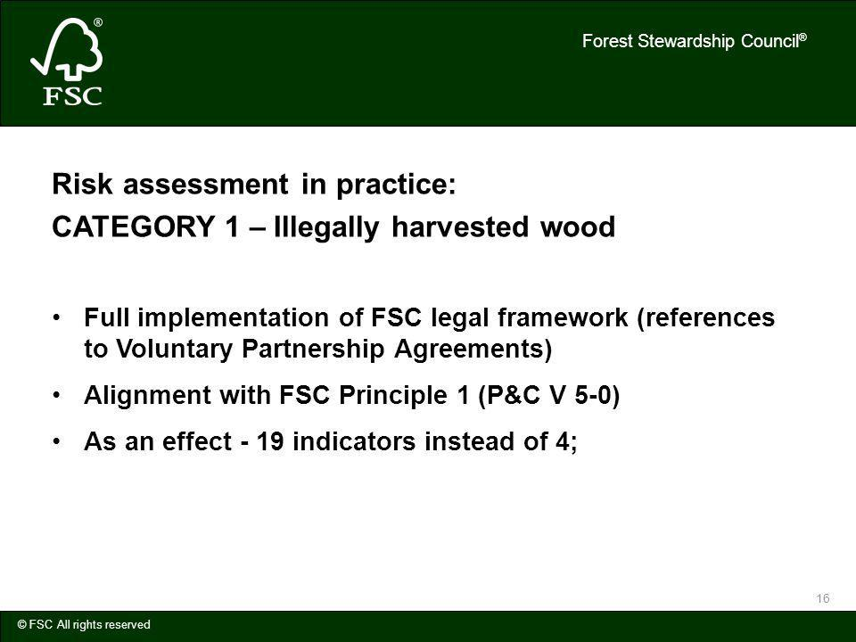 Forest Stewardship Council ® © FSC All rights reserved 16 Risk assessment in practice: CATEGORY 1 – Illegally harvested wood Full implementation of FSC legal framework (references to Voluntary Partnership Agreements) Alignment with FSC Principle 1 (P&C V 5-0) As an effect - 19 indicators instead of 4;