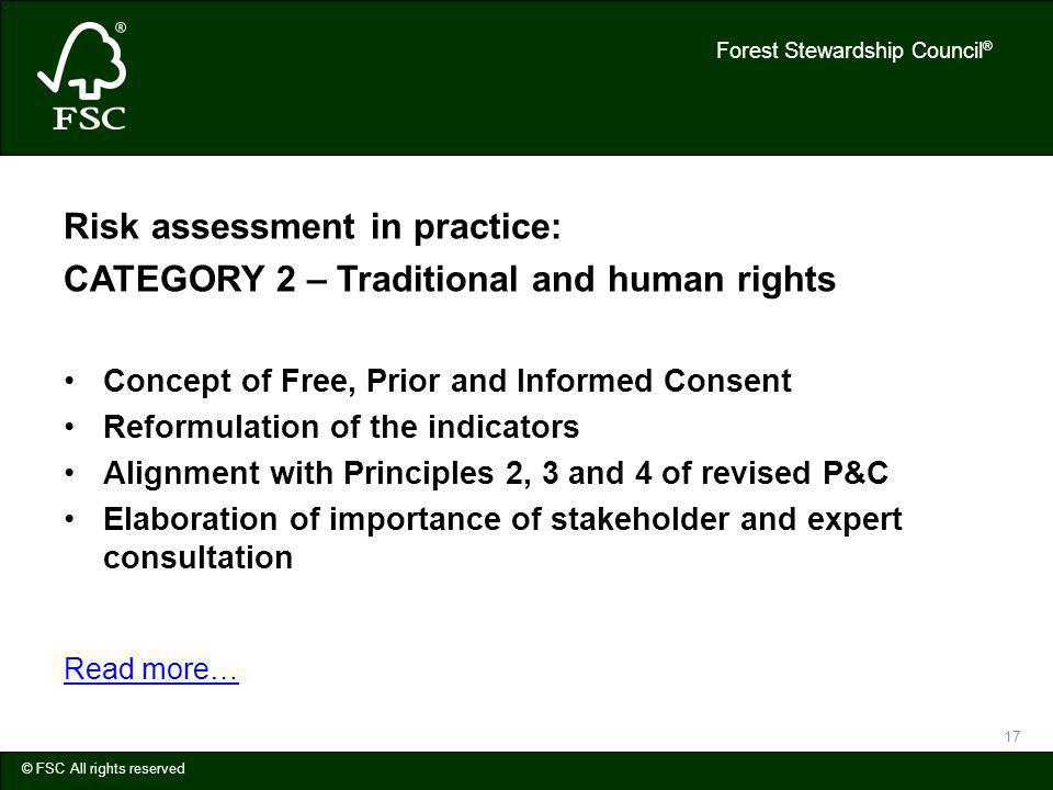 Forest Stewardship Council ® © FSC All rights reserved 17 Risk assessment in practice: CATEGORY 2 – Traditional and human rights Concept of Free, Prior and Informed Consent Reformulation of the indicators Alignment with Principles 2, 3 and 4 of revised P&C Elaboration of importance of stakeholder and expert consultation Read more…