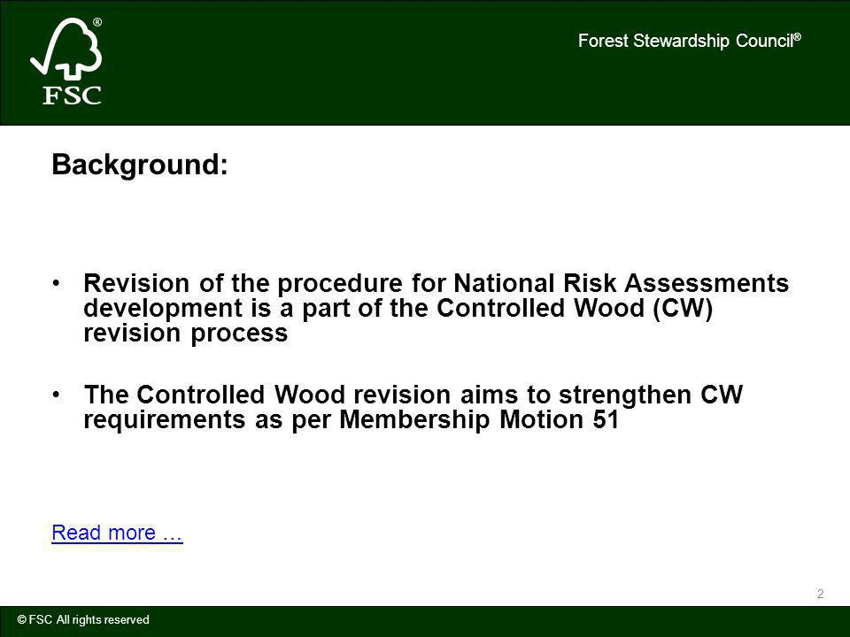 Forest Stewardship Council ® © FSC All rights reserved 2 Background: Revision of the procedure for National Risk Assessments development is a part of the Controlled Wood (CW) revision process The Controlled Wood revision aims to strengthen CW requirements as per Membership Motion 51 Read more …