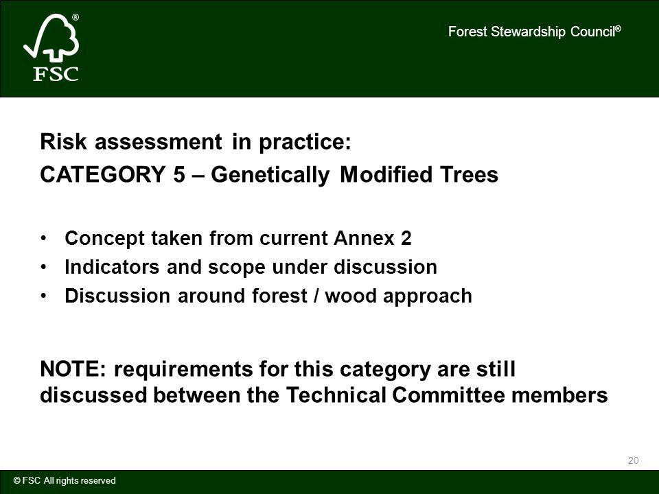Forest Stewardship Council ® © FSC All rights reserved 20 Risk assessment in practice: CATEGORY 5 – Genetically Modified Trees Concept taken from current Annex 2 Indicators and scope under discussion Discussion around forest / wood approach NOTE: requirements for this category are still discussed between the Technical Committee members