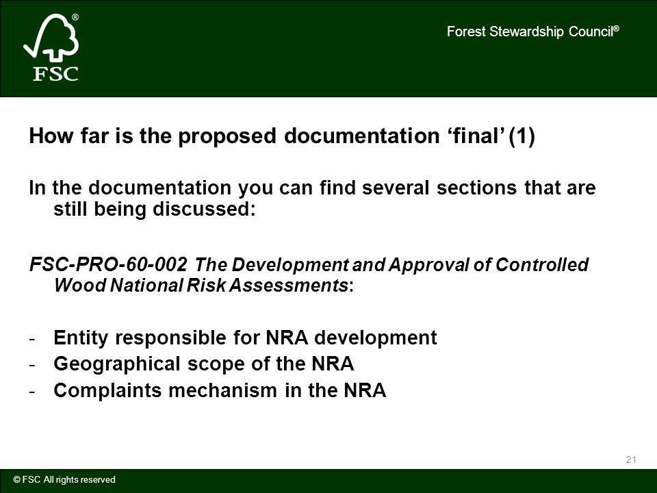 Forest Stewardship Council ® © FSC All rights reserved 21 How far is the proposed documentation final (1) In the documentation you can find several sections that are still being discussed: FSC-PRO-60-002 The Development and Approval of Controlled Wood National Risk Assessments: -Entity responsible for NRA development -Geographical scope of the NRA -Complaints mechanism in the NRA