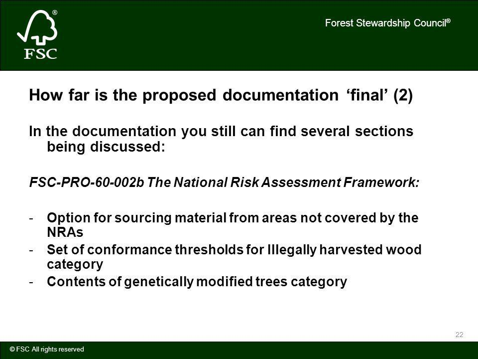 Forest Stewardship Council ® © FSC All rights reserved 22 How far is the proposed documentation final (2) In the documentation you still can find several sections being discussed: FSC-PRO-60-002b The National Risk Assessment Framework: -Option for sourcing material from areas not covered by the NRAs -Set of conformance thresholds for Illegally harvested wood category -Contents of genetically modified trees category
