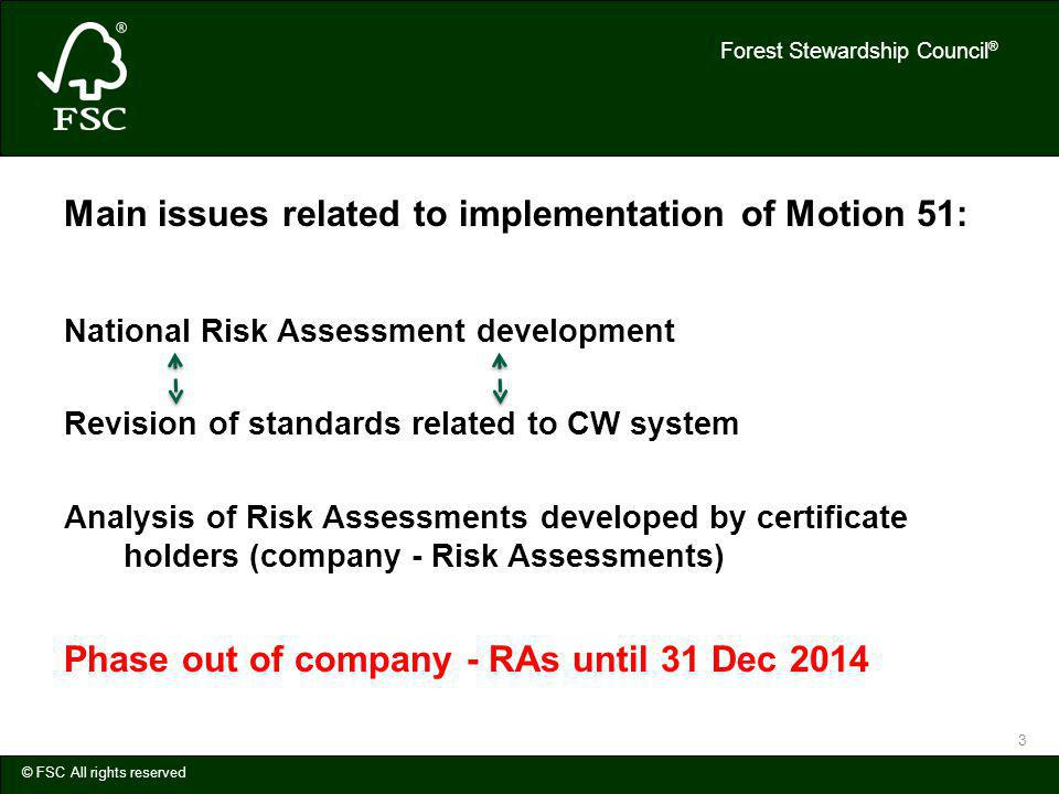 Forest Stewardship Council ® © FSC All rights reserved 3 Main issues related to implementation of Motion 51: National Risk Assessment development Revision of standards related to CW system Analysis of Risk Assessments developed by certificate holders (company - Risk Assessments) Phase out of company - RAs until 31 Dec 2014