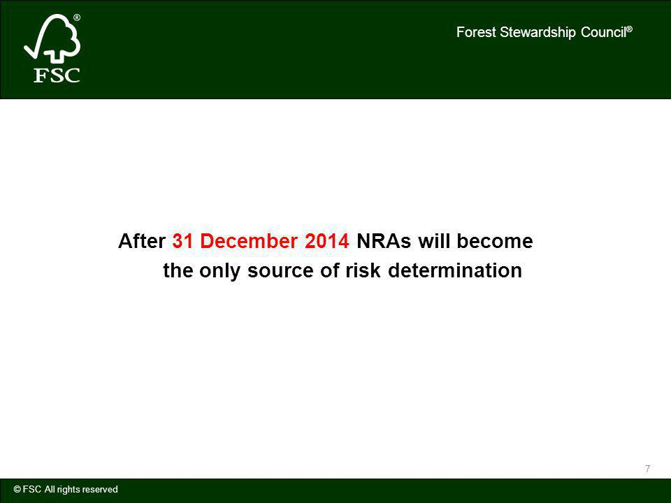 Forest Stewardship Council ® © FSC All rights reserved 7 After 31 December 2014 NRAs will become the only source of risk determination