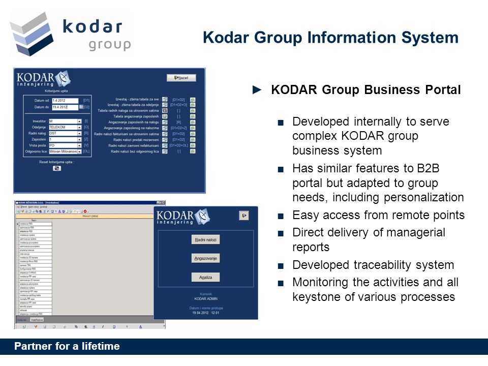 Partner for a lifetime Kodar Group Information System KODAR Group Business Portal Developed internally to serve complex KODAR group business system Has similar features to B2B portal but adapted to group needs, including personalization Easy access from remote points Direct delivery of managerial reports Developed traceability system Monitoring the activities and all keystone of various processes