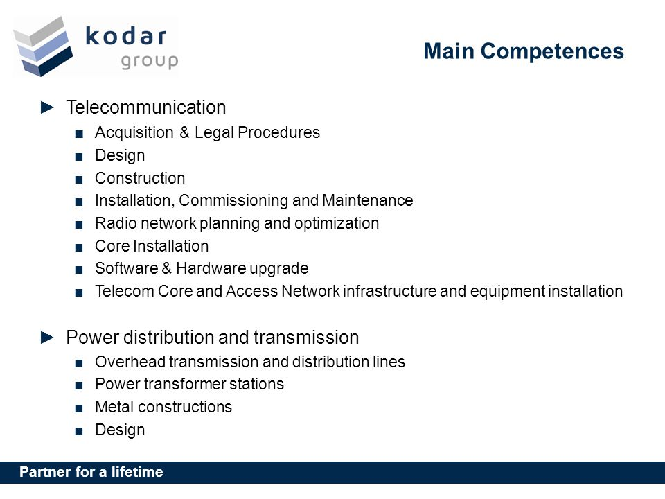 Partner for a lifetime Main Competences Telecommunication Acquisition & Legal Procedures Design Construction Installation, Commissioning and Maintenance Radio network planning and optimization Core Installation Software & Hardware upgrade Telecom Core and Access Network infrastructure and equipment installation Power distribution and transmission Overhead transmission and distribution lines Power transformer stations Metal constructions Design