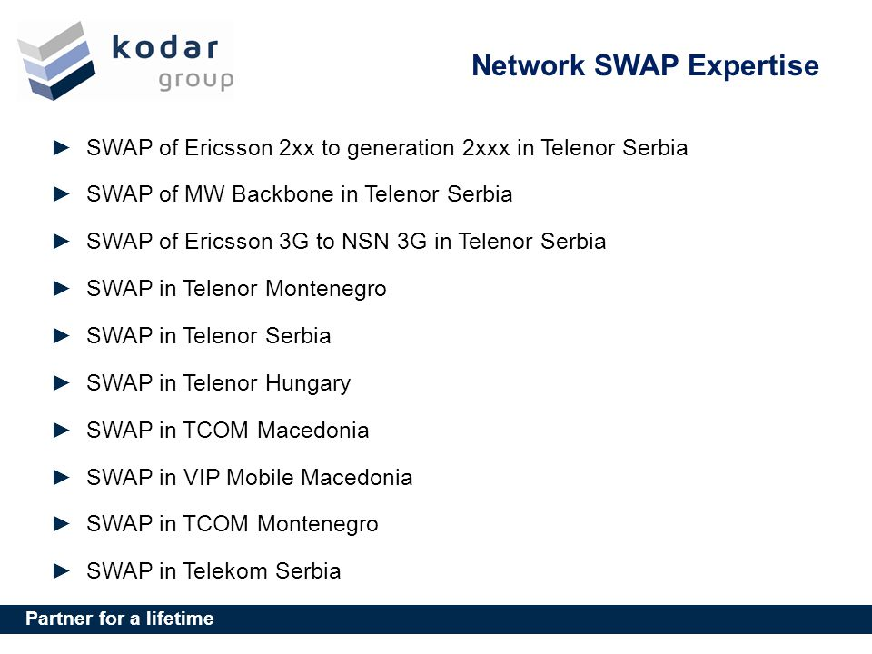 Partner for a lifetime Network SWAP Expertise SWAP of Ericsson 2xx to generation 2xxx in Telenor Serbia SWAP of MW Backbone in Telenor Serbia SWAP of Ericsson 3G to NSN 3G in Telenor Serbia SWAP in Telenor Montenegro SWAP in Telenor Serbia SWAP in Telenor Hungary SWAP in TCOM Macedonia SWAP in VIP Mobile Macedonia SWAP in TCOM Montenegro SWAP in Telekom Serbia