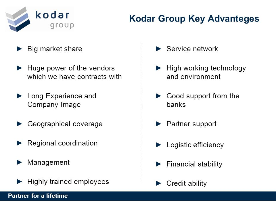 Partner for a lifetime Kodar Group Key Advanteges Big market share Huge power of the vendors which we have contracts with Long Experience and Company Image Geographical coverage Regional coordination Management Highly trained employees Service network High working technology and environment Good support from the banks Partner support Logistic efficiency Financial stability Credit ability