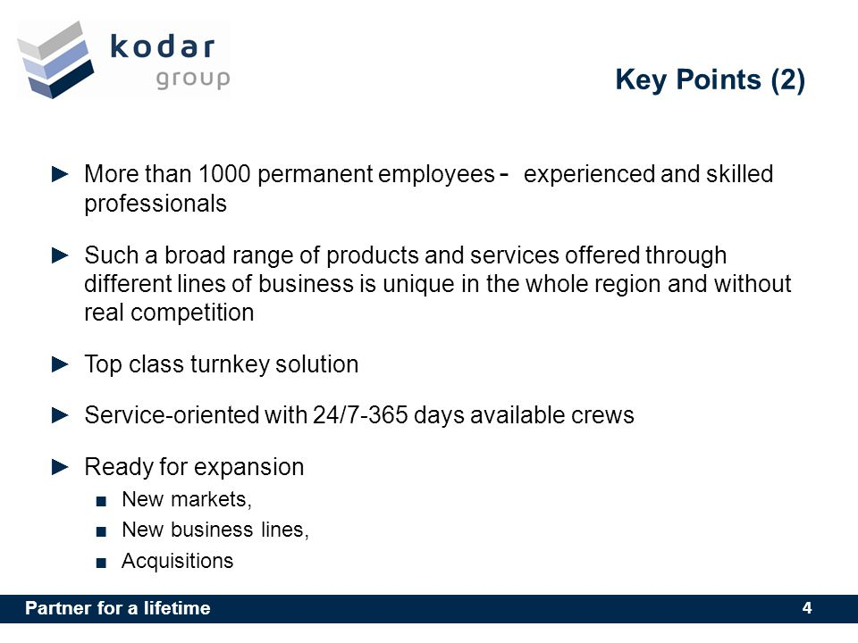 Partner for a lifetime Key Points (2) More than 1000 permanent employees - experienced and skilled professionals Such a broad range of products and services offered through different lines of business is unique in the whole region and without real competition Top class turnkey solution Service-oriented with 24/7-365 days available crews Ready for expansion New markets, New business lines, Acquisitions 4