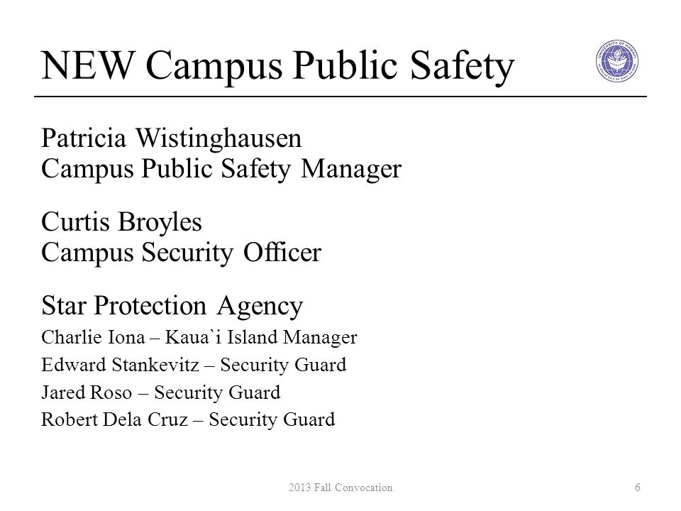 NEW Campus Public Safety Patricia Wistinghausen Campus Public Safety Manager Curtis Broyles Campus Security Officer Star Protection Agency Charlie Iona – Kaua`i Island Manager Edward Stankevitz – Security Guard Jared Roso – Security Guard Robert Dela Cruz – Security Guard 62013 Fall Convocation