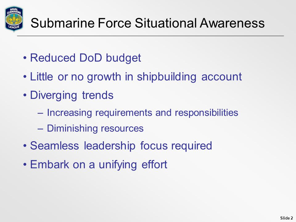 Slide 2 Submarine Force Situational Awareness Reduced DoD budget Little or no growth in shipbuilding account Diverging trends –Increasing requirements