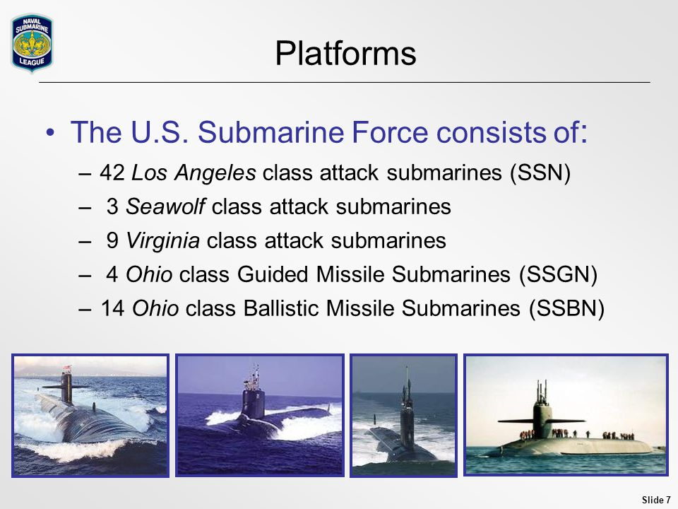 Slide 7 Platforms The U.S. Submarine Force consists of : –42 Los Angeles class attack submarines (SSN) – 3 Seawolf class attack submarines – 9 Virgini