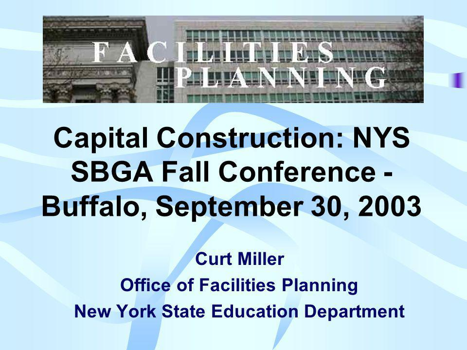 Capital Construction: NYS SBGA Fall Conference - Buffalo, September 30, 2003 Curt Miller Office of Facilities Planning New York State Education Department