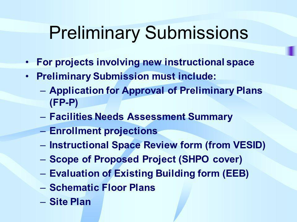 Preliminary Submissions For projects involving new instructional space Preliminary Submission must include: –Application for Approval of Preliminary Plans (FP-P) –Facilities Needs Assessment Summary –Enrollment projections –Instructional Space Review form (from VESID) –Scope of Proposed Project (SHPO cover) –Evaluation of Existing Building form (EEB) –Schematic Floor Plans –Site Plan