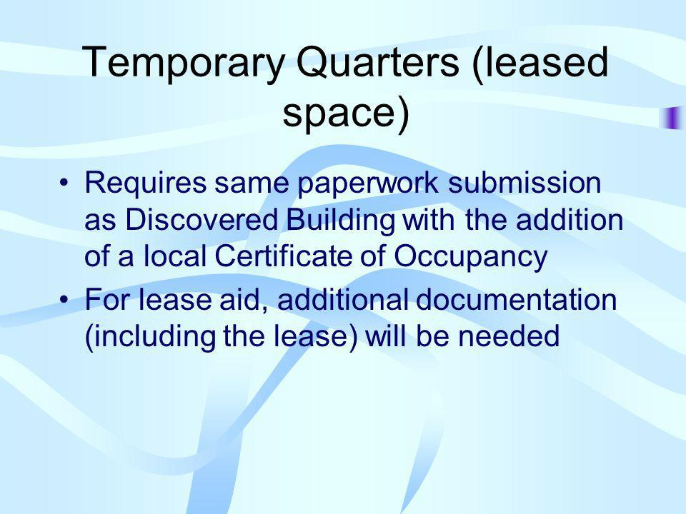 Temporary Quarters (leased space) Requires same paperwork submission as Discovered Building with the addition of a local Certificate of Occupancy For lease aid, additional documentation (including the lease) will be needed