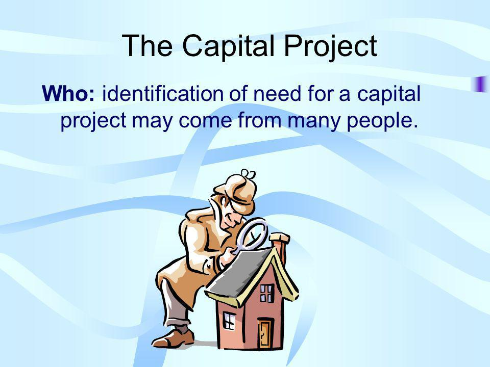 The Capital Project Who: identification of need for a capital project may come from many people.